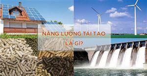 Năng lượng tái tạo là gì? Các nguồn năng lượng tái tạo ở Việt Nam